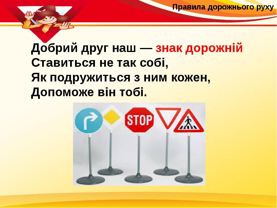 Правила дорожнього руху Добрий друг наш — знак дорожній Ставиться не так соб...