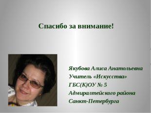 Спасибо за внимание! Якубова Алиса Анатольевна Учитель «Искусства» ГБС(К)ОУ №