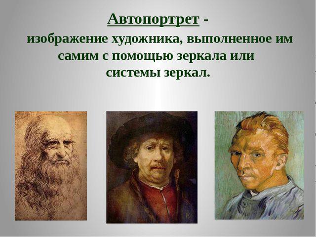 Автопортрет- изображение художника, выполненное им самим с помощью зеркала и...