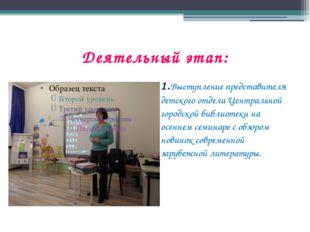 Деятельный этап: 1.Выступление представителя детского отдела Центральной горо