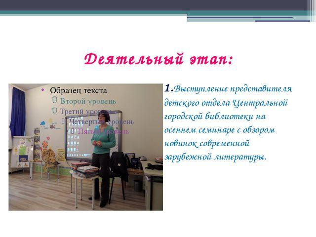 Деятельный этап: 1.Выступление представителя детского отдела Центральной горо...