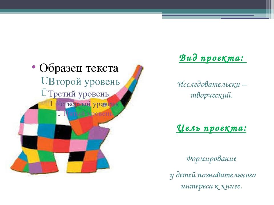 Вид проекта: Исследовательски – творческий. Цель проекта: Формирование у дет...