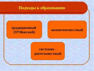 Подходы к образованию * традиционный (ЗУНовский) компетентностный системно -