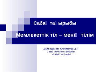 Сабақ тақырыбы Мемлекеттік тіл – менің тілім Дайындаған: Алимбаева .Б.Т. қаза