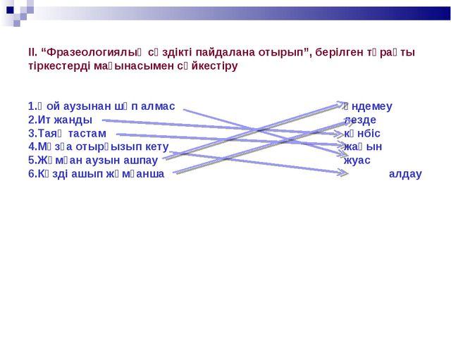 """ІІ. """"Фразеологиялық сөздікті пайдалана отырып"""", берілген тұрақты тіркестерді..."""