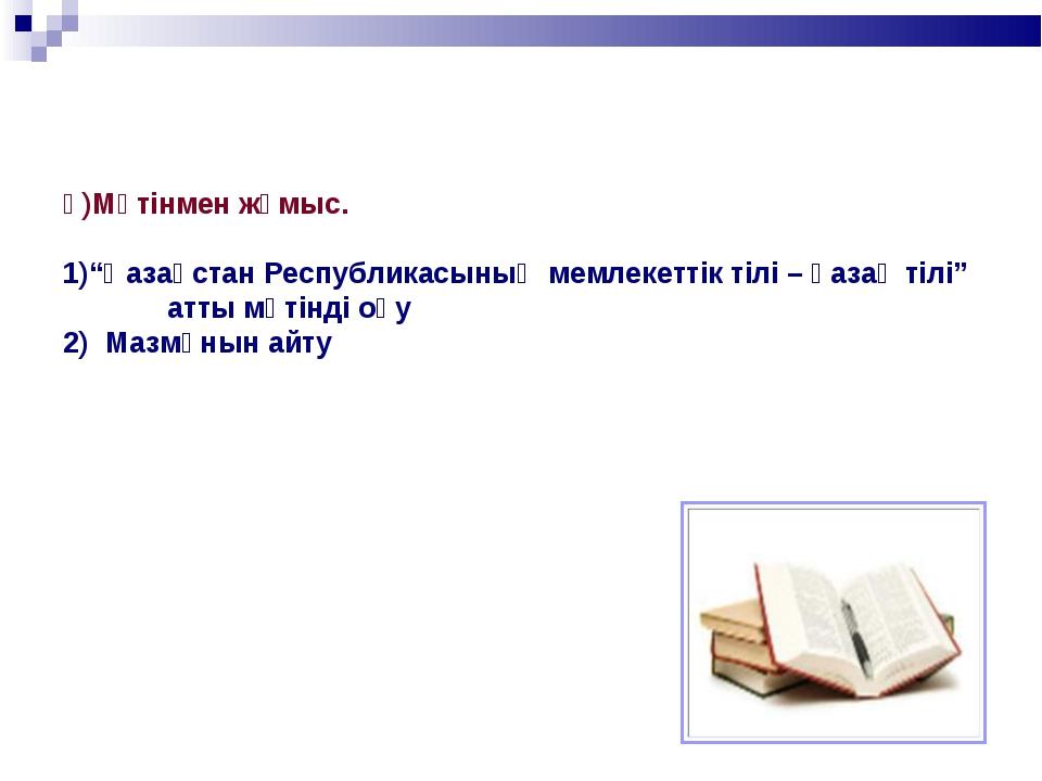 """ә)Мәтінмен жұмыс. """"Қазақстан Республикасының мемлекеттік тілі – қазақ тілі""""..."""