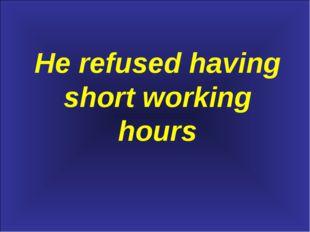 He refused having short working hours