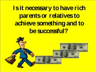 Is it necessary to have rich parents or relatives to achieve something and to