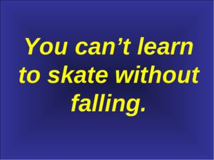 You can't learn to skate without falling.