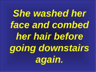 She washed her face and combed her hair before going downstairs again.