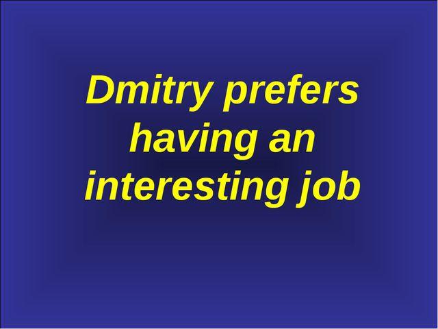 Dmitry prefers having an interesting job