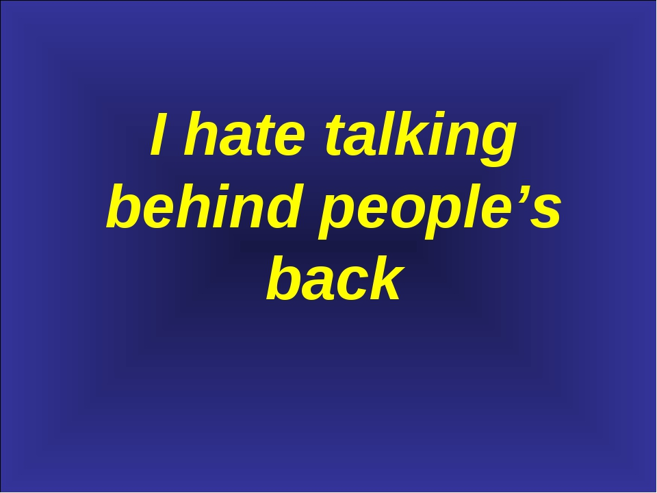 I hate talking behind people's back