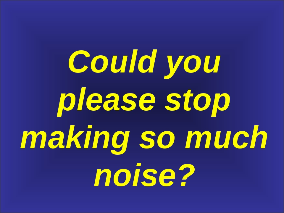 Could you please stop making so much noise?