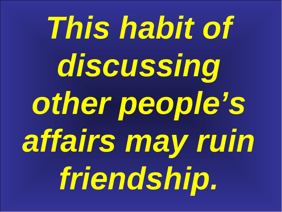 This habit of discussing other people's affairs may ruin friendship.