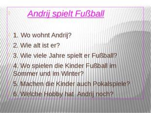 Andrij spielt Fußball 1. Wo wohnt Andrij? 2. Wie alt ist er? 3. Wie viele Ja