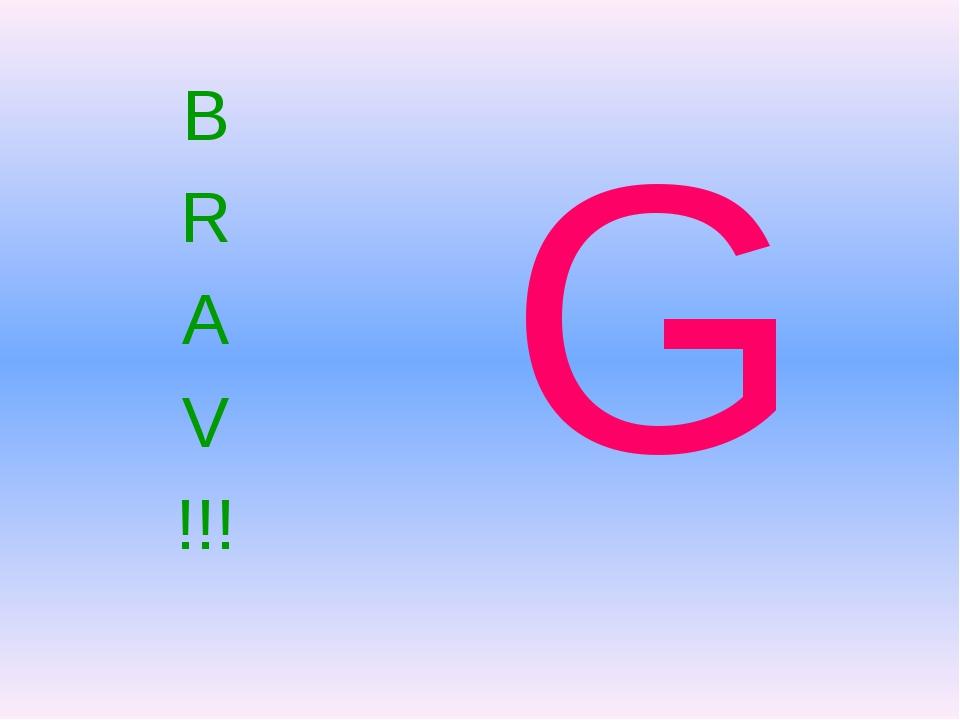 B R A V !!! G