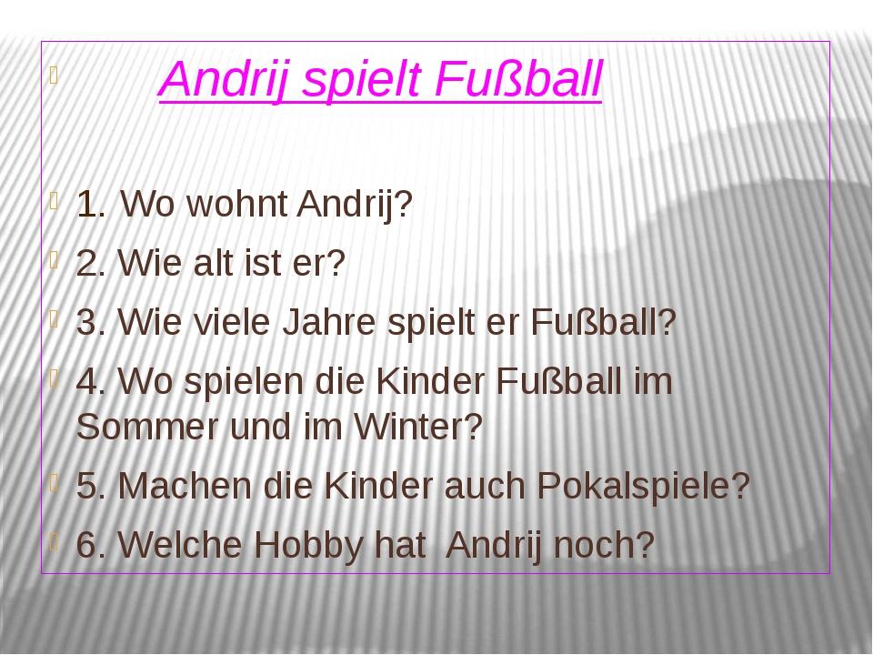Andrij spielt Fußball 1. Wo wohnt Andrij? 2. Wie alt ist er? 3. Wie viele Ja...