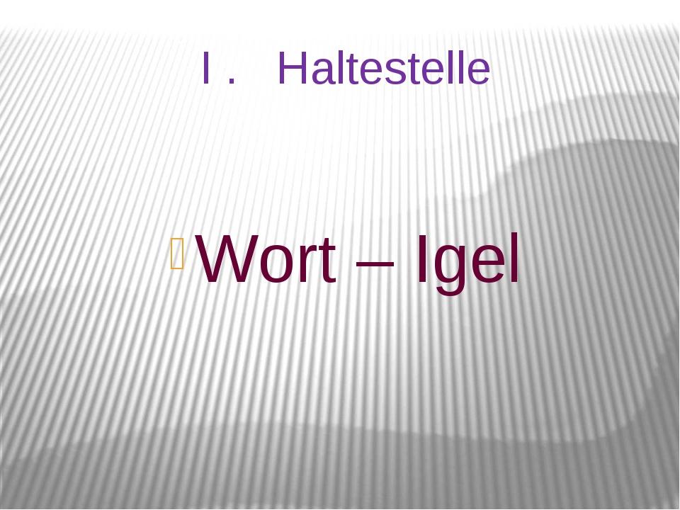 I . Haltestelle Wort – Igel