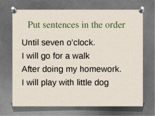 Put sentences in the order Until seven o'clock. I will go for a walk After do