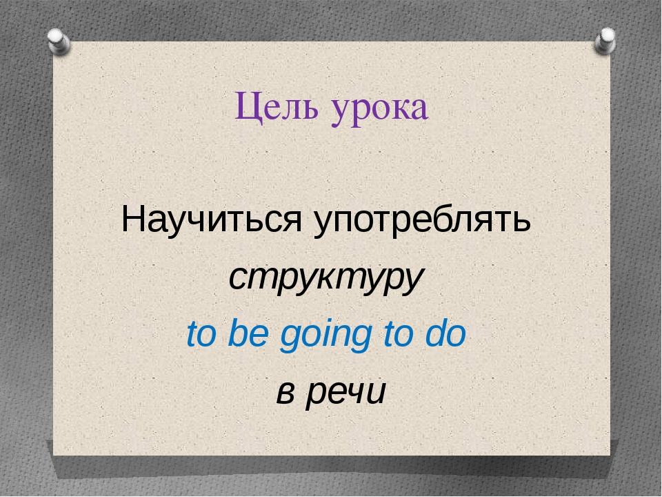 Цель урока Научиться употреблять структуру to be going to do в речи