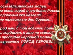 « Рассказала людская молва,  Что есть город в глубинке России И геройским