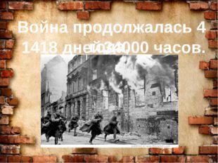 Война продолжалась 4 года, 1418 дней, 34000 часов.