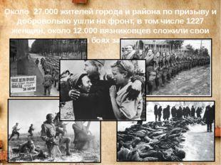 Около 27.000 жителей города и района по призыву и добровольно ушли на фронт,