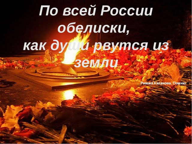 По всей России обелиски, как души рвутся из земли Римма Казакова. Помню.