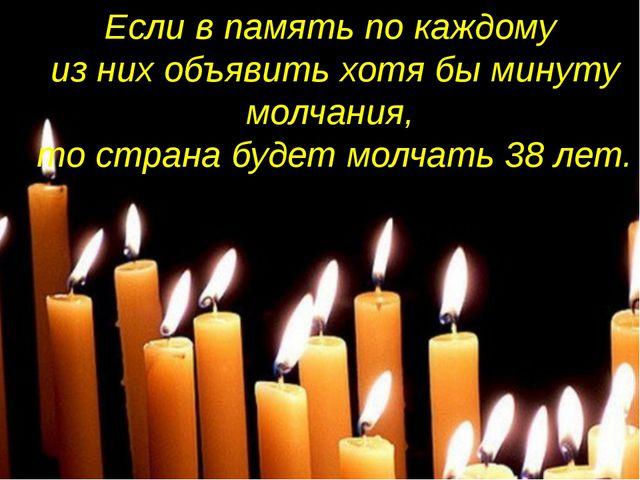 Если в память по каждому из них объявить хотя бы минуту молчания, то страна б...
