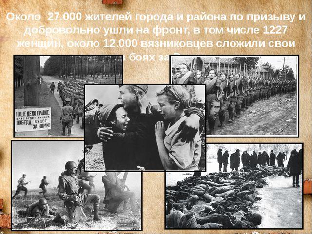 Около 27.000 жителей города и района по призыву и добровольно ушли на фронт,...