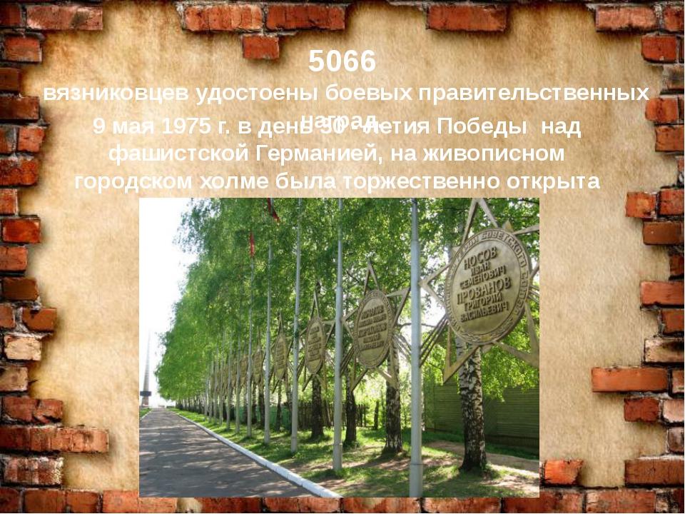 5066 вязниковцев удостоены боевых правительственных наград. 9 мая 1975 г. в...
