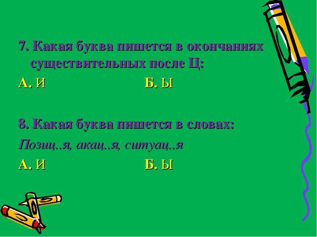 7. Какая буква пишется в окончаниях существительных после Ц: А. И Б. Ы  8. К...