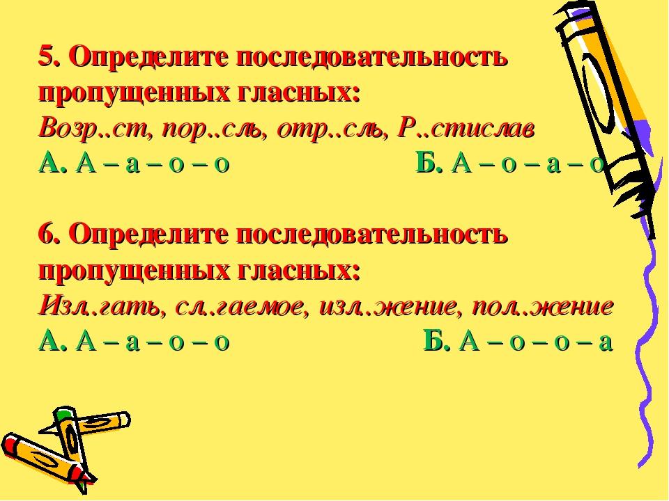 5. Определите последовательность пропущенных гласных: Возр..ст, пор..сль, отр...