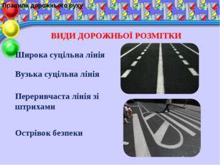 Правила дорожнього руху ВИДИ ДОРОЖНЬОЇ РОЗМІТКИ Широка суцільна лінія Вузька