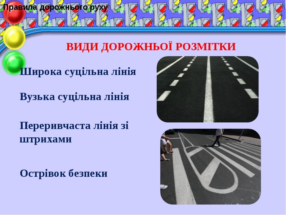 Правила дорожнього руху ВИДИ ДОРОЖНЬОЇ РОЗМІТКИ Широка суцільна лінія Вузька...