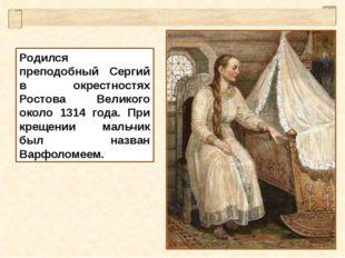 Родился преподобный Сергий в окрестностях Ростова Великого около 1314 года. П