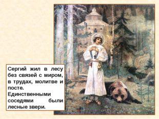 Сергий жил в лесу без связей с миром, в трудах, молитве и посте. Единственным