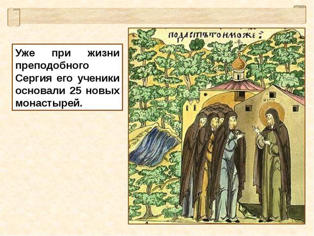 Уже при жизни преподобного Сергия его ученики основали 25 новых монастырей.