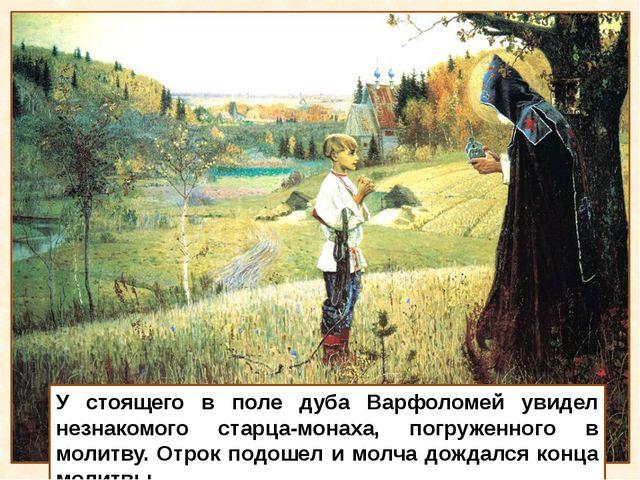 У стоящего в поле дуба Варфоломей увидел незнакомого старца-монаха, погруженн...