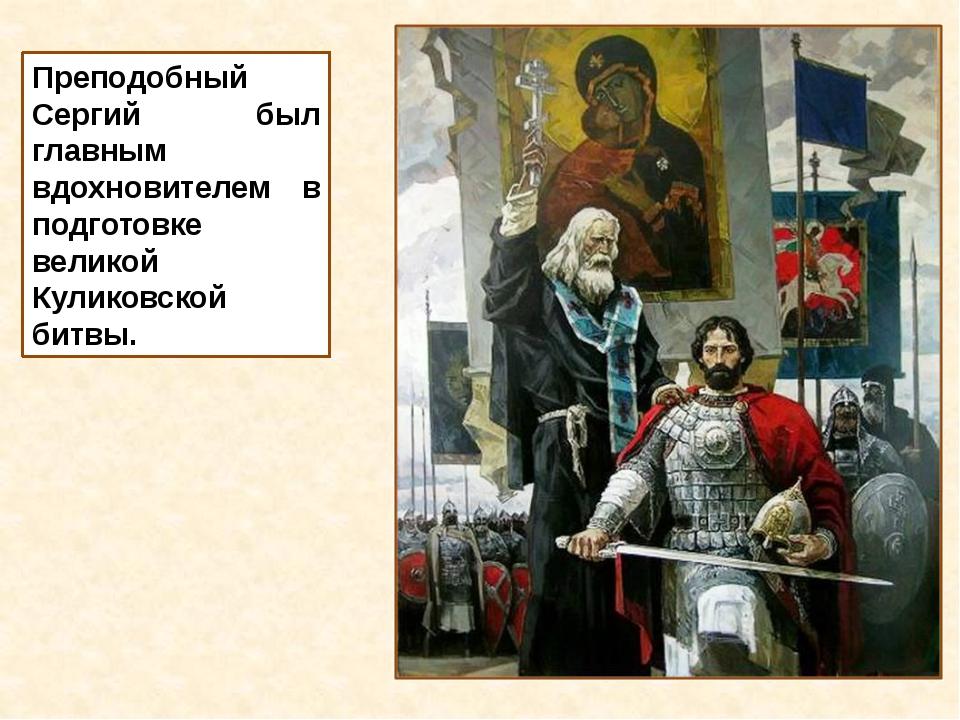 Преподобный Сергий был главным вдохновителем в подготовке великой Куликовской...