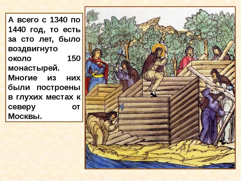 А всего с 1340 по 1440 год, то есть за сто лет, было воздвигнуто около 150 мо...