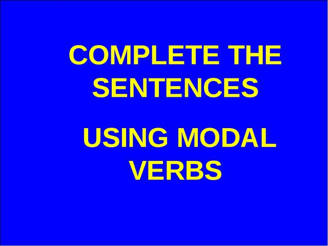 COMPLETE THE SENTENCES USING MODAL VERBS