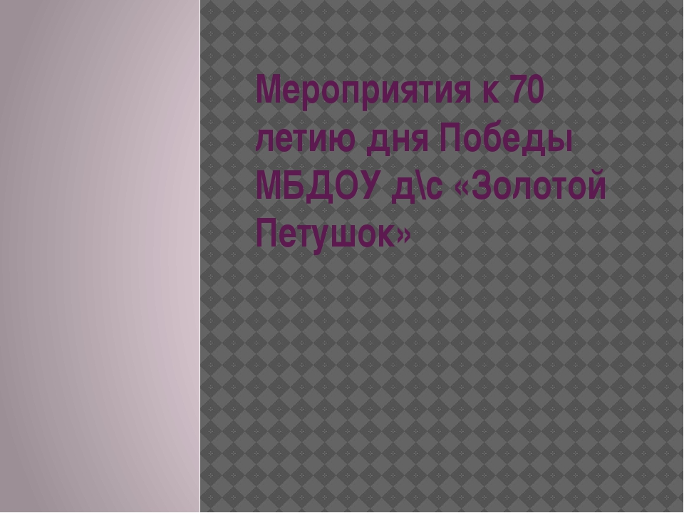 Мероприятия к 70 летию дня Победы МБДОУ д\с «Золотой Петушок»