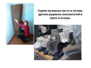 Одним валенкам место в музеях, другим-радовать покупателей и греть в холода.