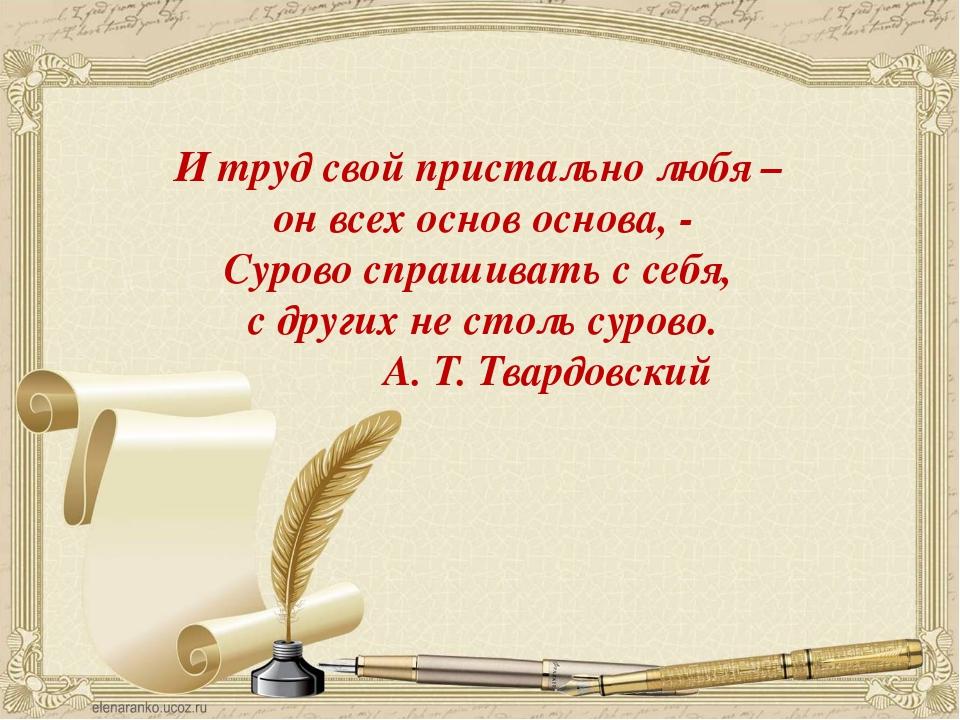 И труд свой пристально любя – он всех основ основа, - Сурово спрашивать с се...
