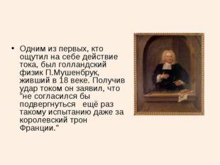 Одним из первых, кто ощутил на себе действие тока, был голландский физик П.Му