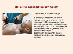 Лечение электрическим током Внезапная остановка сердца В основе дефибрилляции