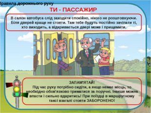Правила дорожнього руху ТИ - ПАССАЖИР В салон автобуса слід заходити спокійно