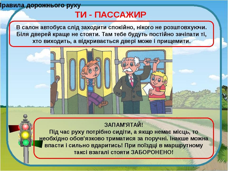 Правила дорожнього руху ТИ - ПАССАЖИР В салон автобуса слід заходити спокійно...