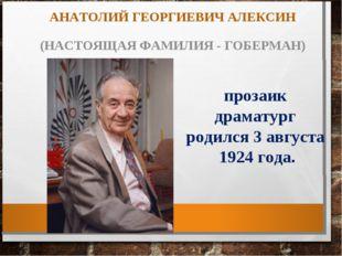 АНАТОЛИЙ ГЕОРГИЕВИЧ АЛЕКСИН (НАСТОЯЩАЯ ФАМИЛИЯ - ГОБЕРМАН) прозаик драматург